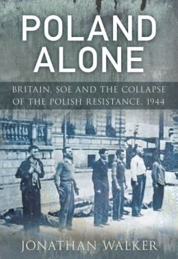 Poland Alone: Britain, SOE and the Collapse of the Polish Resistance,1944