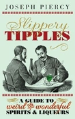 Slippery Tipples: A Guide to Weird and Wonderful Spirits & Liqueurs