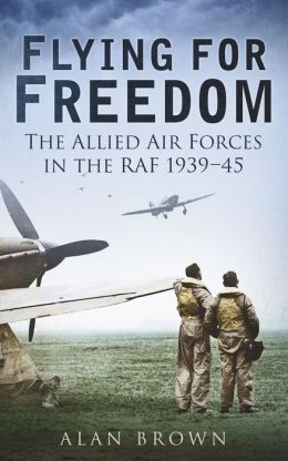 Flying for Freedom: The Allied Air Forces in the RAF 1939-45