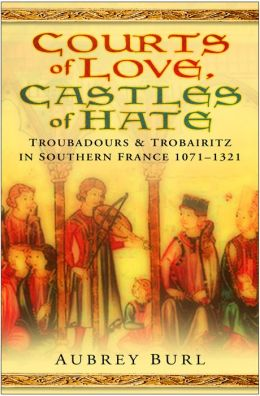 Courts of Love, Castles of Hate: Troubadours and Trobairitz in Southern France 1071-1321