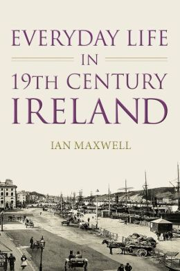Everyday Life in Nineteenth Century Ireland: Poverty, Politics and the Irish People
