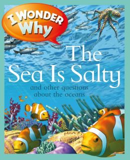 I Wonder Why the Sea is Salty and Other Questions about Oceans