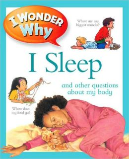 I Wonder Why I Sleep and Other Questions about My Body