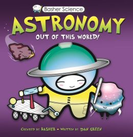 Basher: Astronomy: Out of this World!