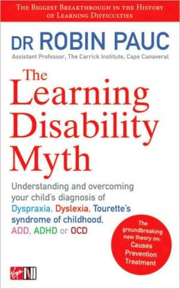 Learning Disability Myth: Understanding and Overcoming Your Child's Diagnosis of Dyspraxia, Tourette's Syndrome of Childhood, ADD, ADHD or OCD
