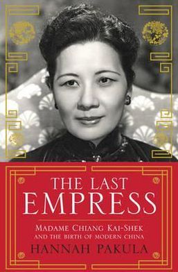 Last Empress: Madame Chiang Kai-Shek and the Birth of Modern China