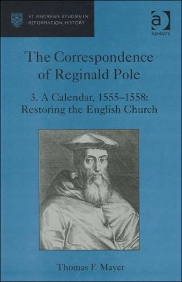 The Correspondence of Reginald Pole:A Calendar, 1555-1558: Restoring the English Church (St. Andrews Studies in Reformation History Series)