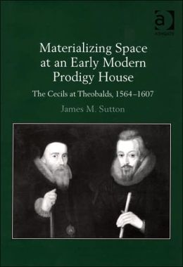 Materializing Space at an Early Modern Prodigy House: The Cecils at Theobalds, 1564-1607
