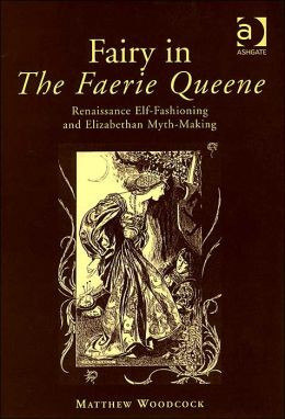 Fairy in the Faerie Queene: Renaissance Elf-Fashioning and Elizabethan Myth-Making