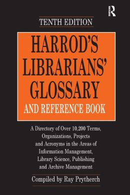 Harrod's Librarians' Glossary and Reference Book: A Directory of over 10,200 Terms, Organizations, Projects and Acronyms in the Areas of Information Management, Library Science, Publishing and Archive Management