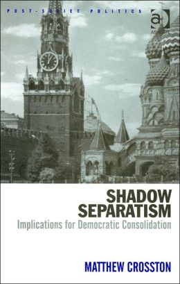 Shadow Separatism: Implications for Democratic Consolidation (Post-Soviet Politics Series)