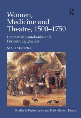 Women, Medicine and Theatre 1500-1750: Literary Mountebanks and Performing Quacks