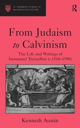 From Judaism to Calvinism: The Life and Writings of Immanuel Tremellius (1510-1580)