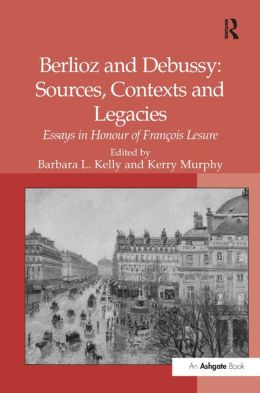 Berlioz and Debussy: Sources Contexts and Legacies