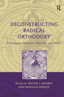Deconstructing Radical Orthodoxy: Postmodern Theology, Rhetoric, and Truth