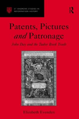 Patents and Patronage: The Life and Career of John Day Tudor Printer