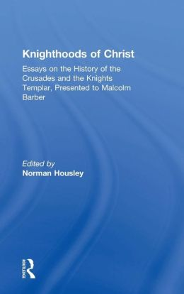 Knighthoods of Christ: Essays on the History of the Crusades and the Knights Templar