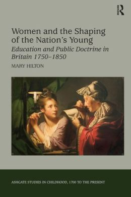 Women and the Shaping of the Nation's Young: Education and Public Doctrine in Britain 1750-1850