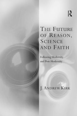 The Future of Reason, Science and Faith: Following Modernity and Postmodernity