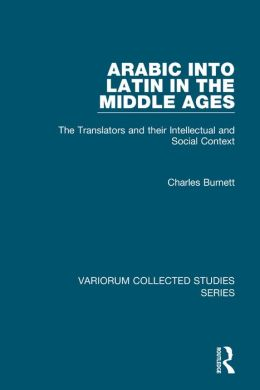 Arabic into Latin in the Middle Ages-The Translators and their Intellectual and Social Context