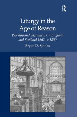 Liturgy in the Age of Reason: Worship and Sacraments in England and Scotland, 1662-C.1800