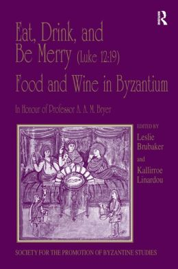 Eat, Drink, and Be Merry (Luke 12:19): Food and Wine Byzantium: Papers of the 37th Annual Spring Symposium of Byzantine Studies in Honour of Professor A. A. M. Bryer