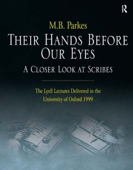 Their Hands Before Our Eyes: A Closer Look at Scribes: The Lyell Lectures Delivered in the University of Oxford, 1999