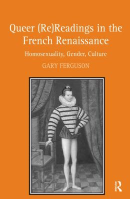 Queer (Re)Readings in the French Renaissance: Homosexuality, Gender, Culture
