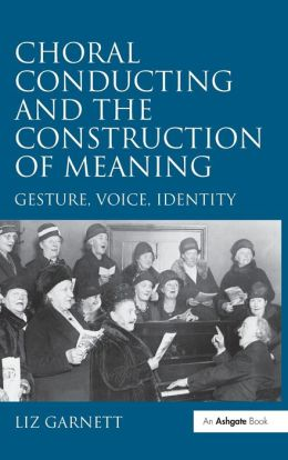 Choral Conducting and the Construction of Meaning-Gesture, Voice, Identity