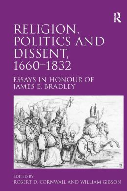 Religion, Politics and Dissent, 1660-1832 Essays in Honour of James E. Bradley