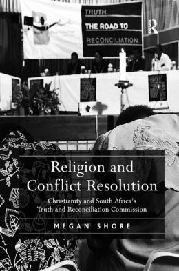 Religion and Conflict Resolution: Christianity and South Africa's Truth and Reconcilliation Commission