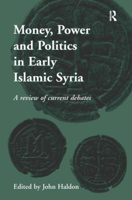 Money, Power and Politics in Early Islamic Syria: A Review of Current Debates