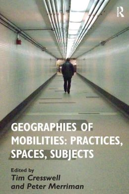 Geographies of Mobilities: Practices Spaces Subjects