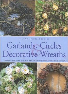 The Complete Book of Garlands, Circles and Decorative Wreaths: Creating Beautiful, Seasonal Displays from Flowers and Natural Materials