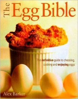 Egg Bible: The Definitive Guide to Choosing, Cooking and Enjoying Eggs