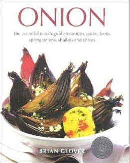The Onion Bible: The Essential Guide to Onions, Garlic, Leeks, Spring Onions, Shallots and Chives