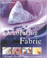 Decorating Fabric: Print, Stencil, Paint and Dye over 100 Fabulous Projects