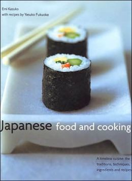 Japanese Food and Cooking: A Timeless Cuisine: The Traditions, Techniques, Ingredients, and Recipes
