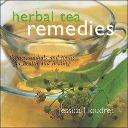 Herbal Tea Remedies: Tisanes, Cordials and Tonics for Health and Healing