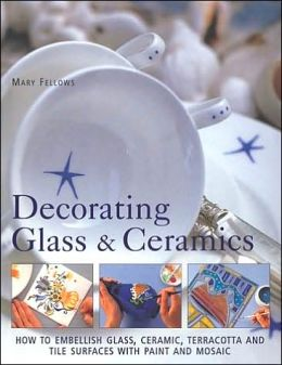 Decorating Glass and Ceramics: How to Embellish Glass, Ceramic, Terracotta, and Tile Surfaces with Paint and Mosaic
