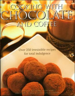 Cooking with Chocolate and Coffee: Over 250 Irresistible Recipes for Total Indulgence
