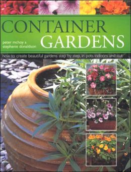 Container Gardens: How to Create Beautiful Gardens Step by Step in Pots Indoors and Out