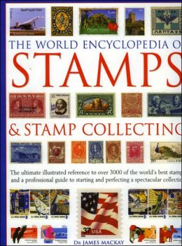 World Encyclopedia of Stamps and Stamp Collecting: The Ultimate Illustrated Reference to over 3000 of the World's Best Stamps, and a Professional Guide to Starting and Perfecting a Spectacular Collection