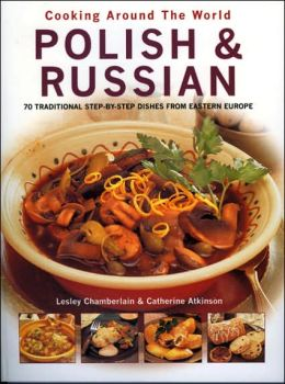 Polish and Russian: 70 Traditional Step-by-Step Dishes from Eastern Europe