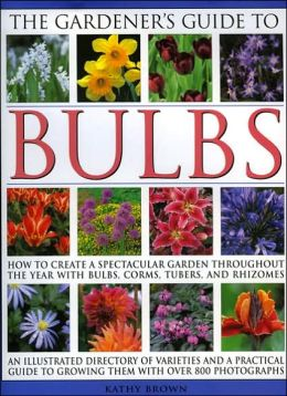 Gardener's Guide to Bulbs: Over 50 Varieties of Bulb and a Guide to Growing Them in Every Season, with over 800 Photographs