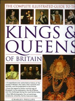 The Complete Illustrated Guide to the Kings and Queens of Britain: A Magnificent and Authoritative History of the Royalty of Britain, the Rulers, Their Consorts and Families, and the Pretenders to the Throne