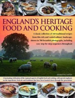 England's Heritage Cookbook: A Regional Guide To The Classic Dishes, Tastes And Culinary Traditions, With Over 160 Easy-To-Follow Recipes And 700 Beautiful Photographs, Including Step-By-Step Instructions Throughout
