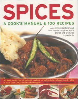 Spices: A Cook's Manual & 100 Recipes: A Definitive Identifier And User's Guide To Spices, Spice Blends And Aromatic Ingredients A Classic Collection Of Fantastic Recipes For Spicy Dishes Shown In More Than 1200 Stunning Step-By-Step Photographs