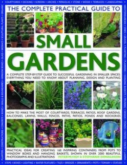 The Complete Practical Guide to Small Gardens: A Complete Step-By-Step Guide To Gardening In Small Spaces: Everything You Need To Know About Planning, Design And Planting