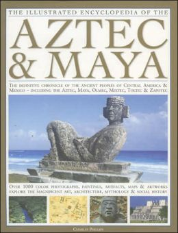 Illustrated Encyclopedia of the Aztec & Maya: The Definitive Chronicle Of The Ancient Peoples Of Mexico & Central America - Including The Aztec, Maya, Olmec, Mixtec, Toltec & Zapotec